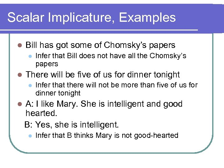 Scalar Implicature, Examples l Bill has got some of Chomsky's papers l l There