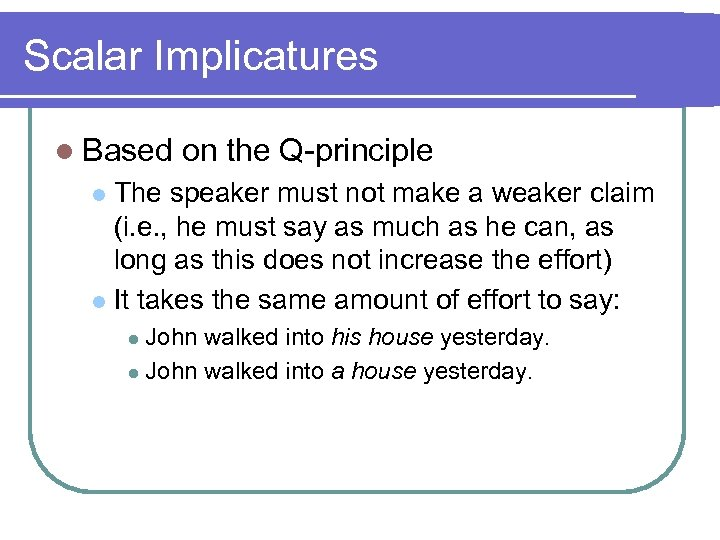Scalar Implicatures l Based on the Q-principle The speaker must not make a weaker