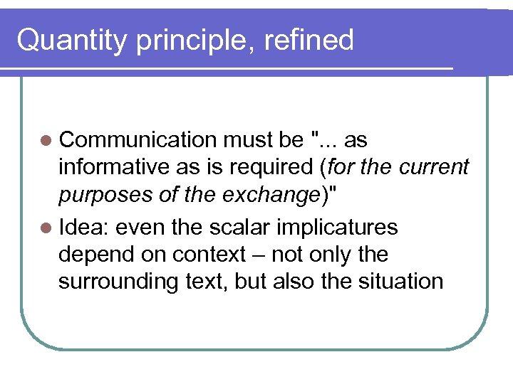 Quantity principle, refined l Communication must be