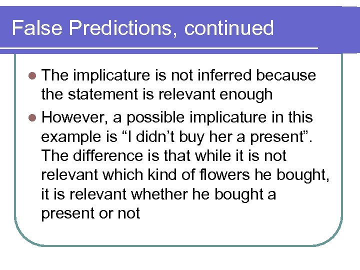 False Predictions, continued l The implicature is not inferred because the statement is relevant