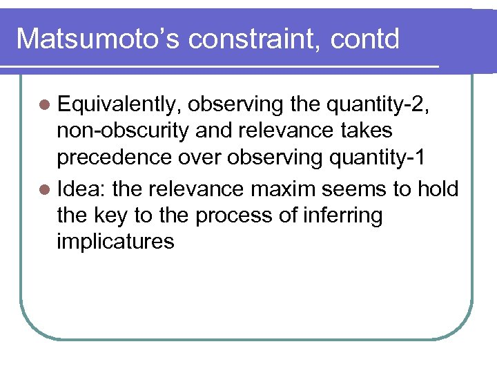 Matsumoto's constraint, contd l Equivalently, observing the quantity-2, non-obscurity and relevance takes precedence over