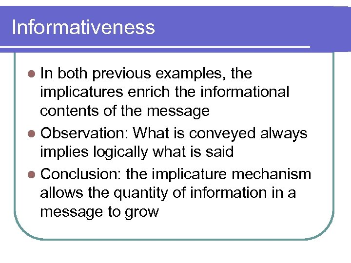 Informativeness l In both previous examples, the implicatures enrich the informational contents of the