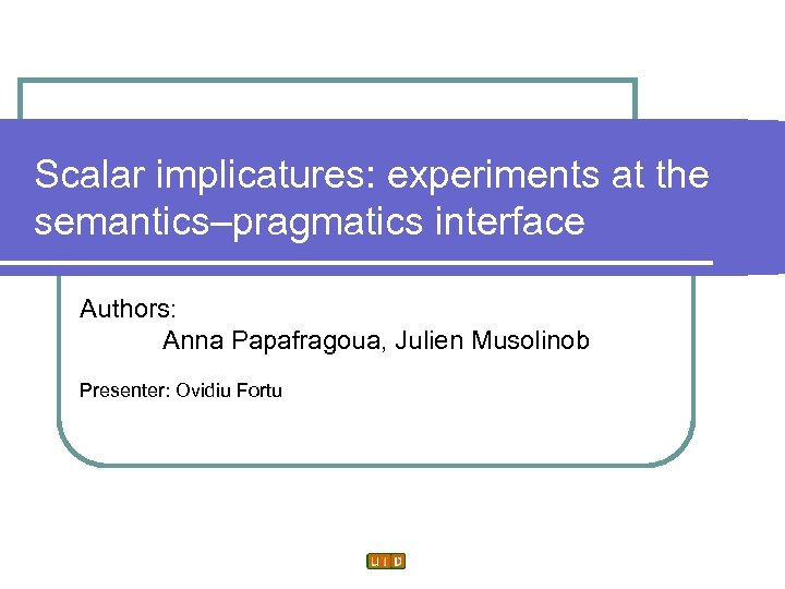 Scalar implicatures: experiments at the semantics–pragmatics interface Authors: Anna Papafragoua, Julien Musolinob Presenter: Ovidiu