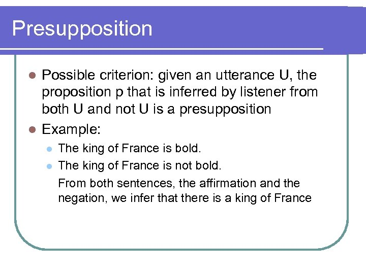 Presupposition Possible criterion: given an utterance U, the proposition p that is inferred by