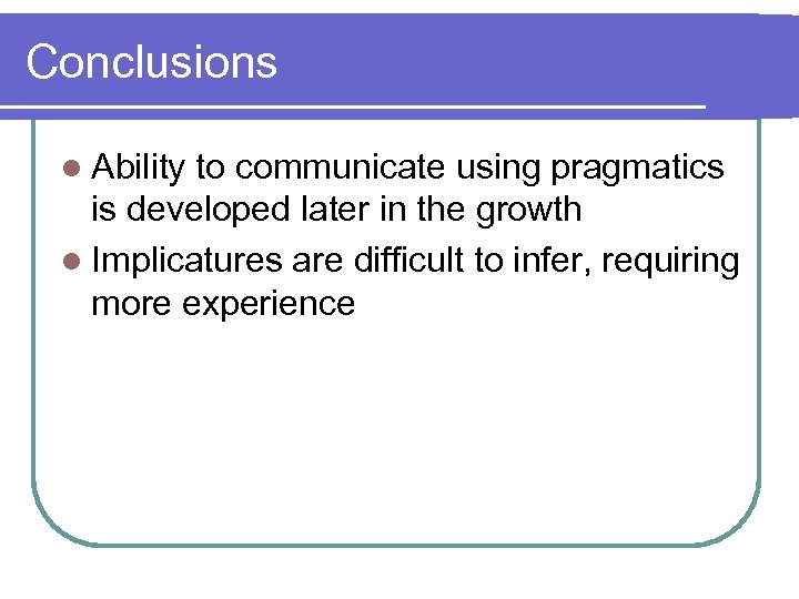 Conclusions l Ability to communicate using pragmatics is developed later in the growth l
