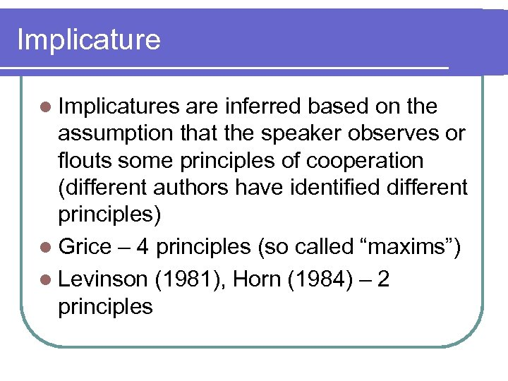 Implicature l Implicatures are inferred based on the assumption that the speaker observes or