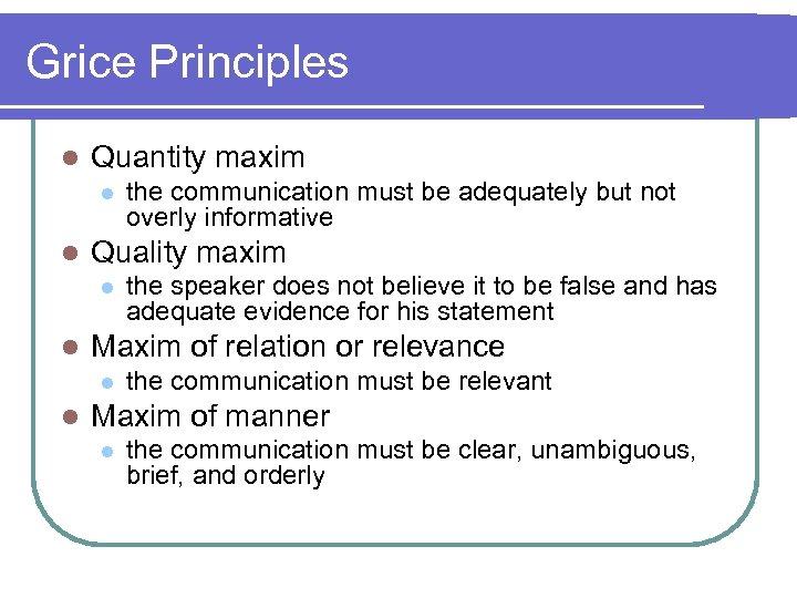Grice Principles l Quantity maxim l l Quality maxim l l the speaker does