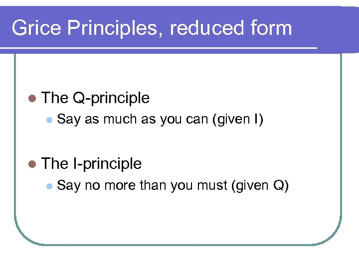 Grice Principles, reduced form l The l Say as much as you can (given
