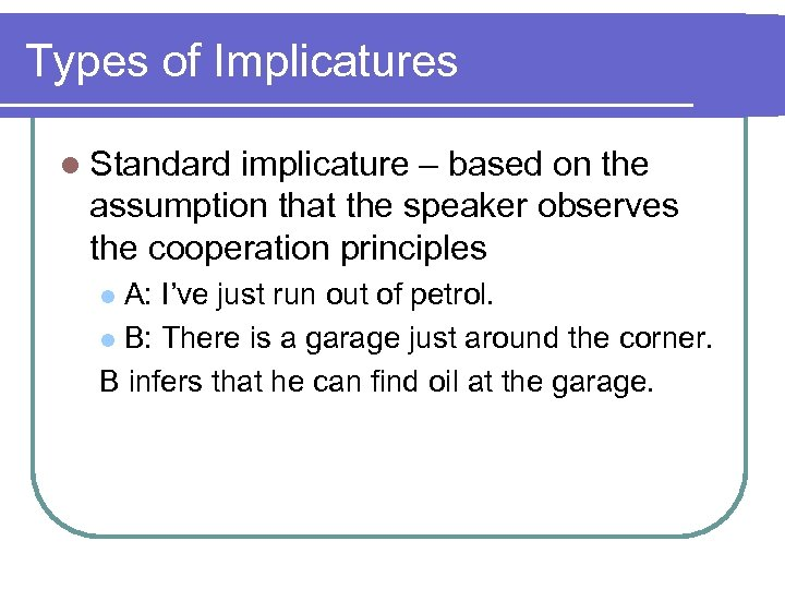 Types of Implicatures l Standard implicature – based on the assumption that the speaker