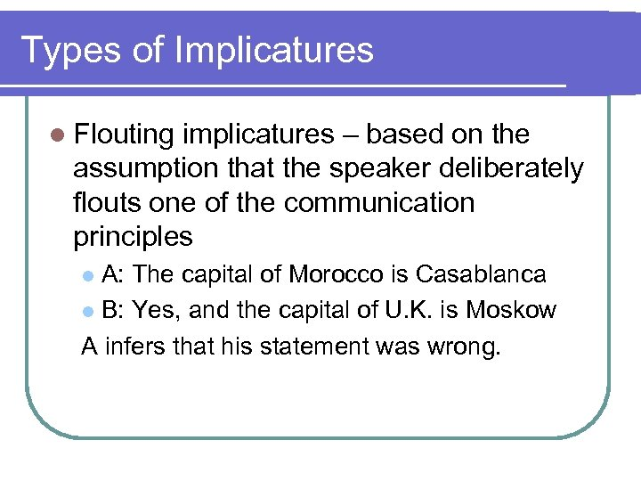 Types of Implicatures l Flouting implicatures – based on the assumption that the speaker