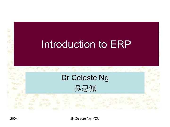 Introduction to ERP Dr Celeste Ng 吳思佩 2004 @ Celeste Ng, YZU