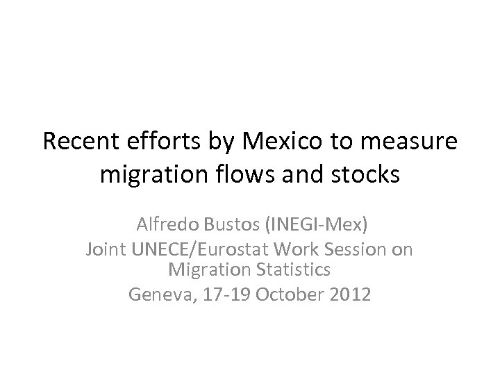 Recent efforts by Mexico to measure migration flows and stocks Alfredo Bustos (INEGI-Mex) Joint