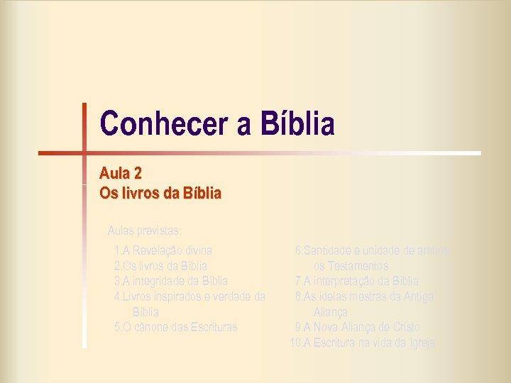 Conhecer a Bíblia Aula 2 Os livros da Bíblia Aulas previstas: 1. A Revelação