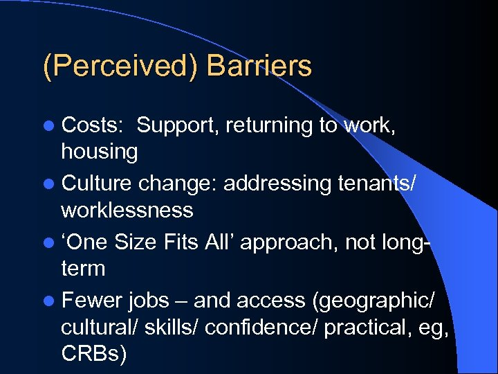 (Perceived) Barriers l Costs: Support, returning to work, housing l Culture change: addressing tenants/