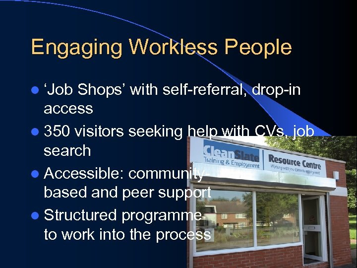 Engaging Workless People l 'Job Shops' with self-referral, drop-in access l 350 visitors seeking