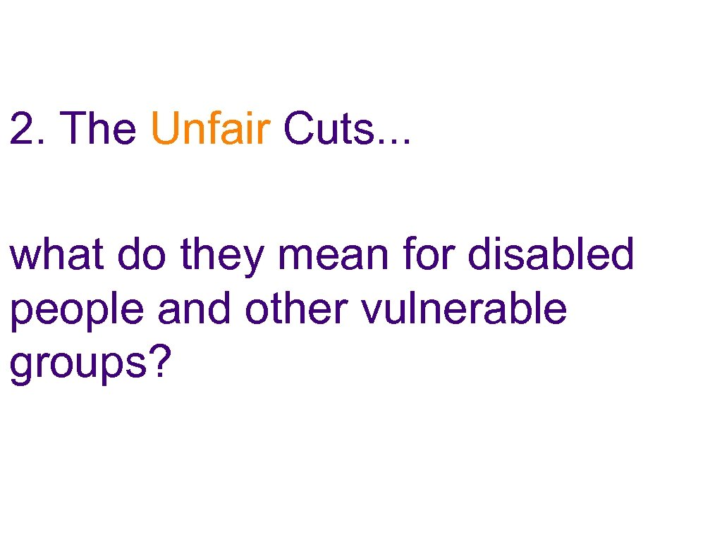 2. The Unfair Cuts. . . what do they mean for disabled people and