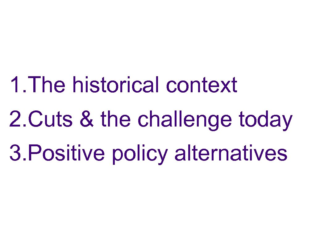 1. The historical context 2. Cuts & the challenge today 3. Positive policy alternatives