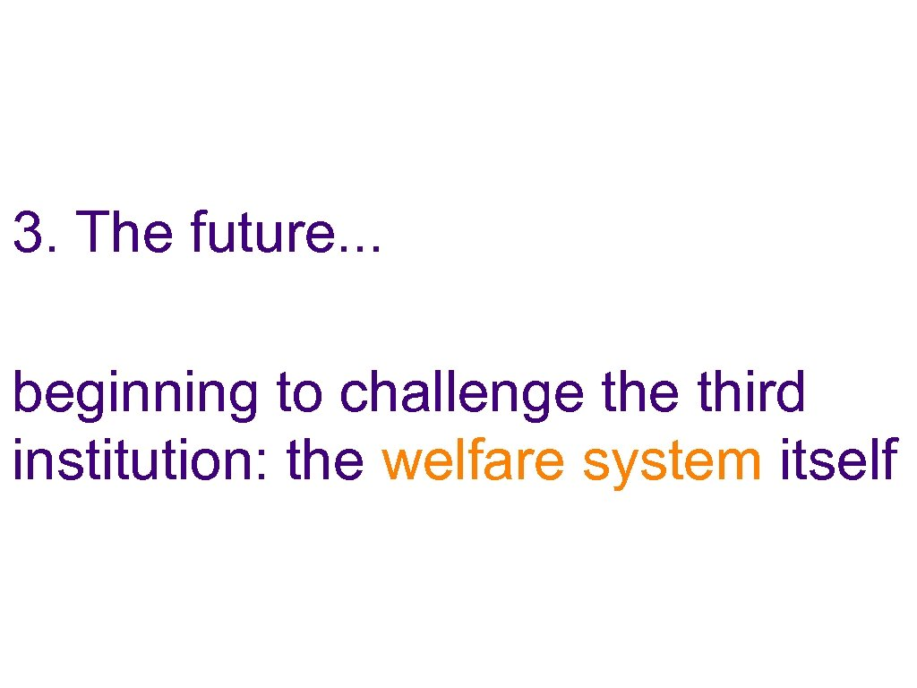 3. The future. . . beginning to challenge third institution: the welfare system itself
