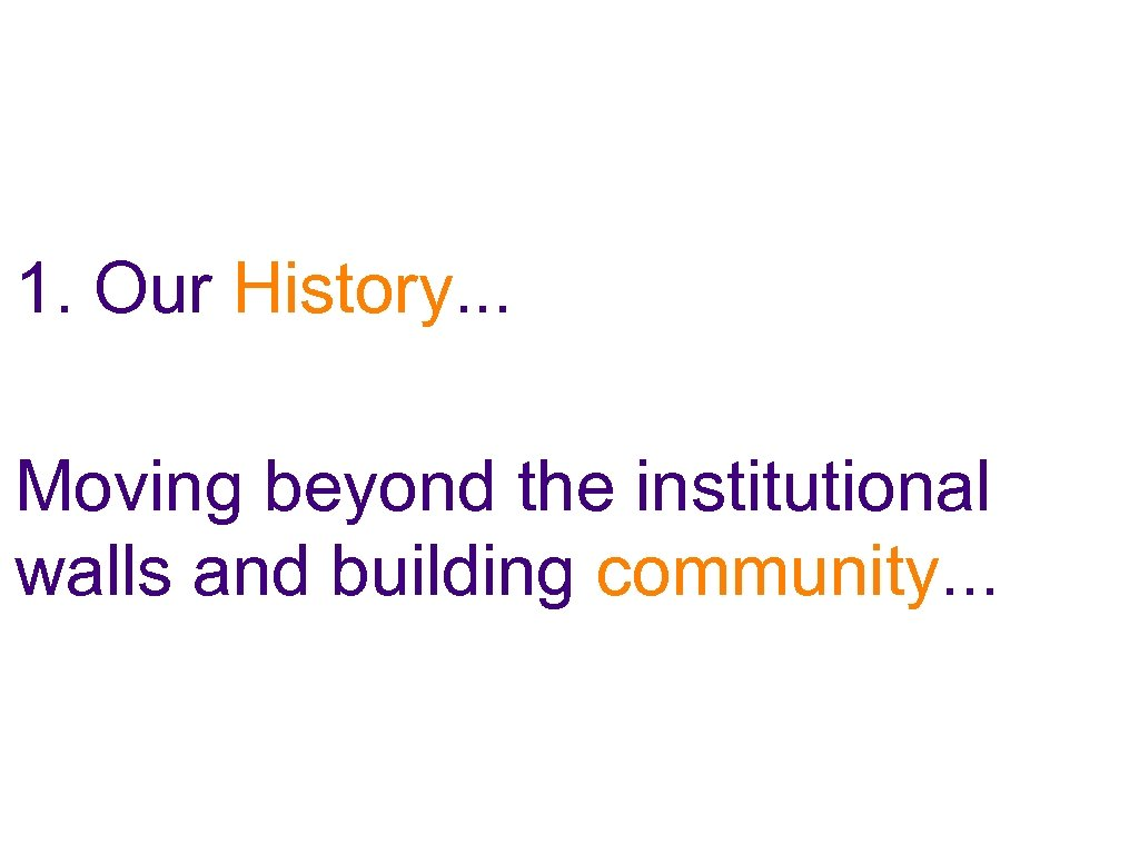 1. Our History. . . Moving beyond the institutional walls and building community. .