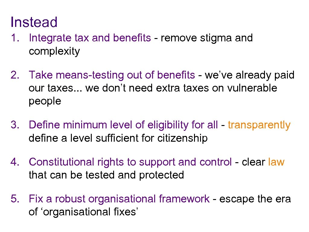 Instead 1. Integrate tax and benefits - remove stigma and complexity 2. Take means-testing