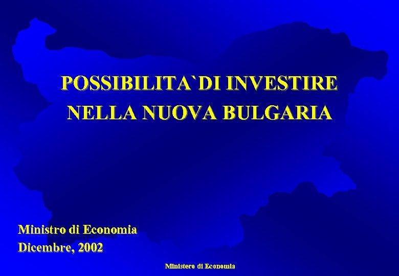 POSSIBILITA`DI INVESTIRE NELLA NUOVA BULGARIA Ministro di Economia Dicembre, 2002 Ministero di Economia