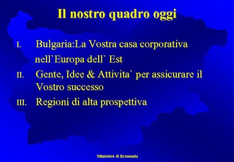 Il nostro quadro oggi I. II. III. Bulgaria: La Vostra casa corporativa nell`Europa dell`