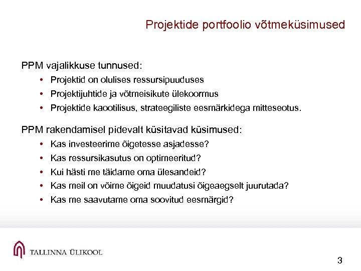 Projektide portfoolio võtmeküsimused PPM vajalikkuse tunnused: • Projektid on olulises ressursipuuduses • Projektijuhtide ja