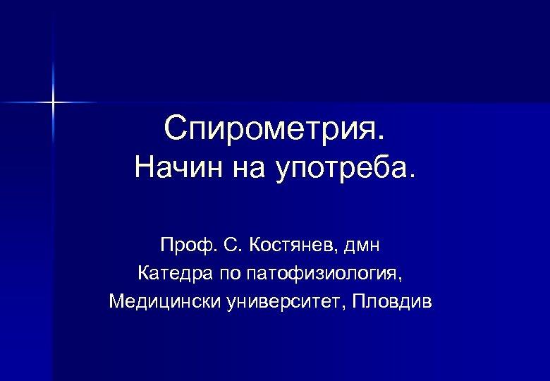 Спирометрия. Начин на употреба. Проф. С. Костянев, дмн Катедра по патофизиология, Медицински университет, Пловдив