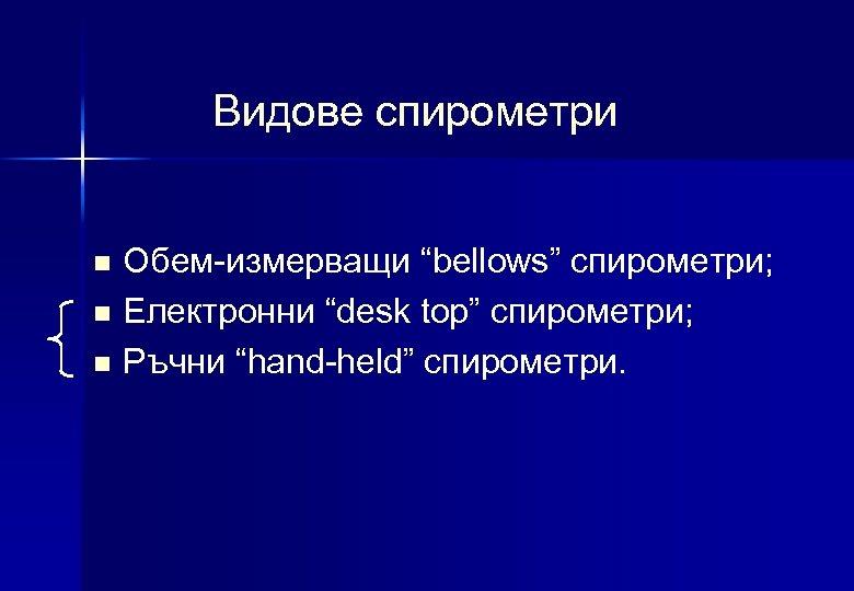"Видове спирометри n n n Обем-измерващи ""bellows"" спирометри; Електронни ""desk top"" спирометри; Ръчни ""hand-held"""