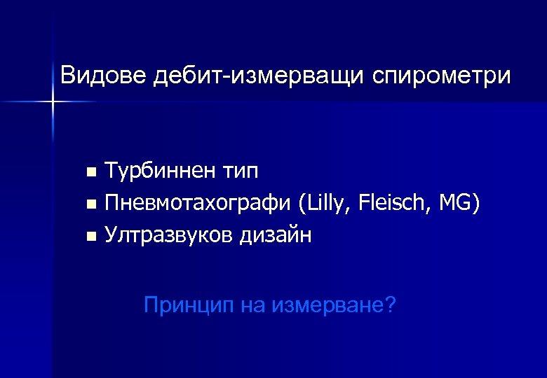 Видове дебит-измерващи спирометри Турбиннен тип n Пневмотахографи (Lilly, Fleisch, MG) n Ултразвуков дизайн n