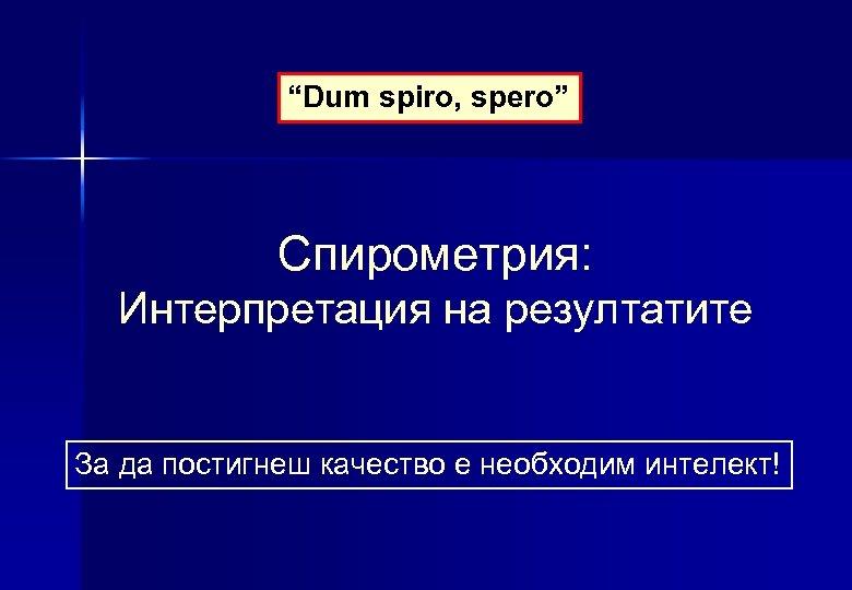"""""""Dum spiro, spero"""" Спирометрия: Интерпретация на резултатите За да постигнеш качество е необходим интелект!"""