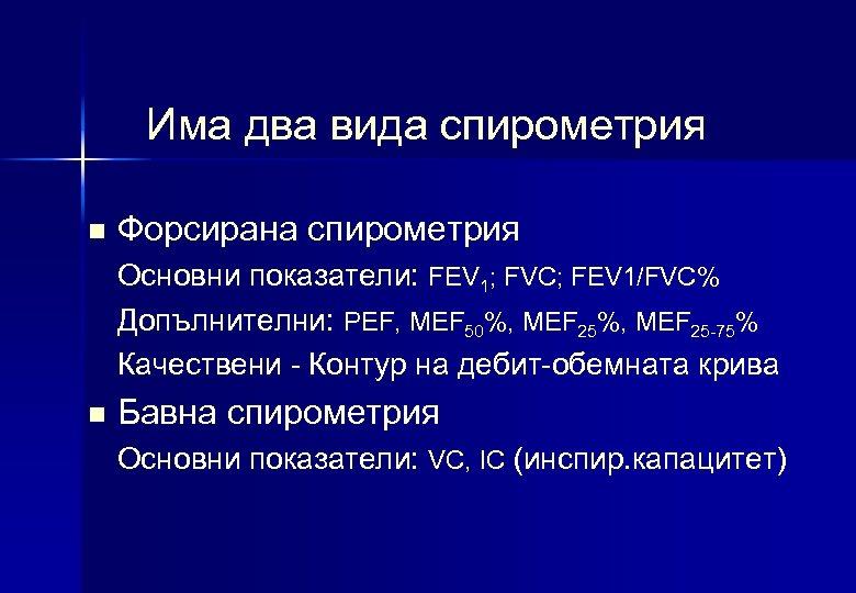 Има два вида спирометрия n Форсирана спирометрия Основни показатели: FEV 1; FVC; FEV 1/FVC%
