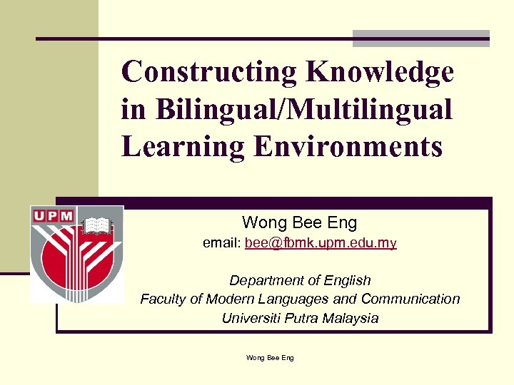 Constructing Knowledge in Bilingual/Multilingual Learning Environments Wong Bee Eng email: bee@fbmk. upm. edu. my
