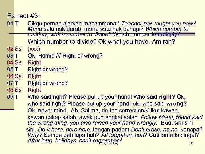 Extract #3: 01 T Cikgu pernah ajarkan macammana? Teacher has taught you how? Mana