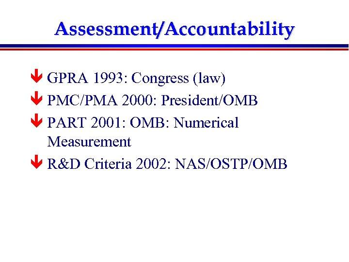 Assessment/Accountability ê GPRA 1993: Congress (law) ê PMC/PMA 2000: President/OMB ê PART 2001: OMB: