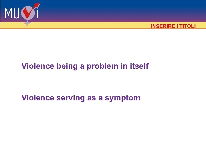 INSERIRE I TITOLI Violence being a problem in itself Violence serving as a symptom