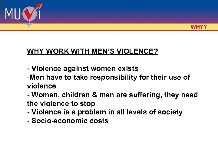WHY? WHY WORK WITH MEN'S VIOLENCE? - Violence against women exists -Men have to