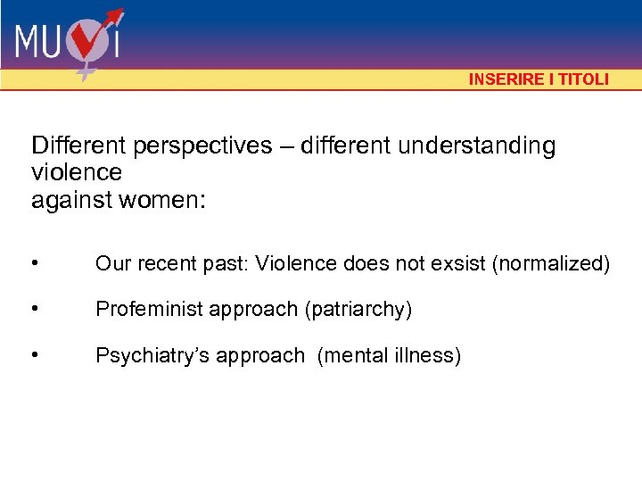 INSERIRE I TITOLI Different perspectives – different understanding violence against women: • Our recent