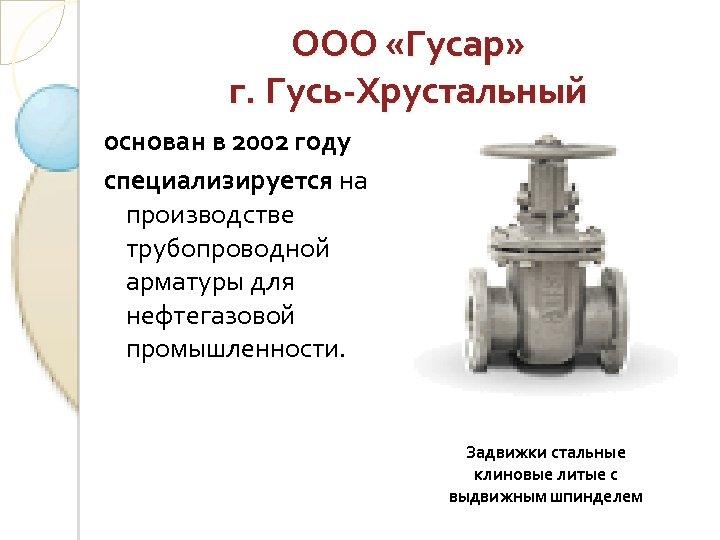 ООО «Гусар» г. Гусь-Хрустальный основан в 2002 году специализируется на производстве трубопроводной арматуры для