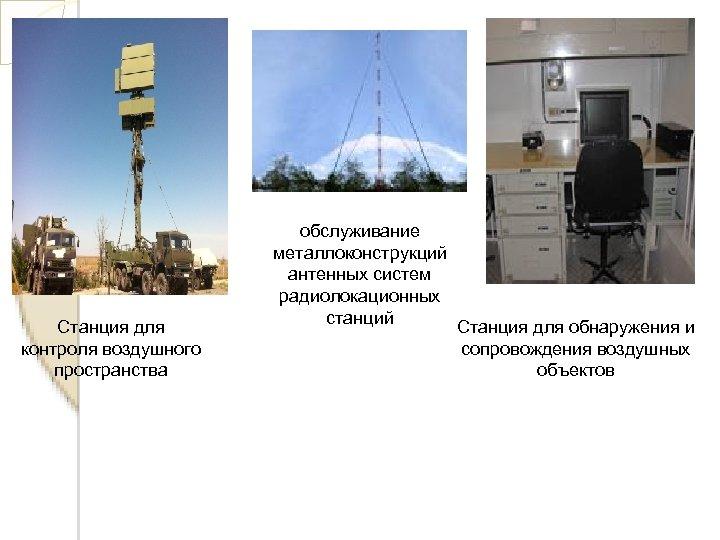 Станция для контроля воздушного пространства обслуживание металлоконструкций антенных систем радиолокационных станций Станция для обнаружения