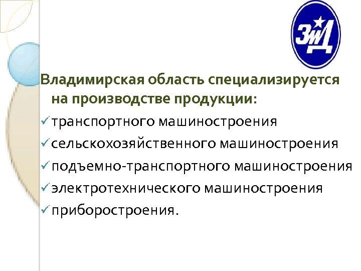 Владимирская область специализируется на производстве продукции: ü транспортного машиностроения ü сельскохозяйственного машиностроения ü подъемно-транспортного