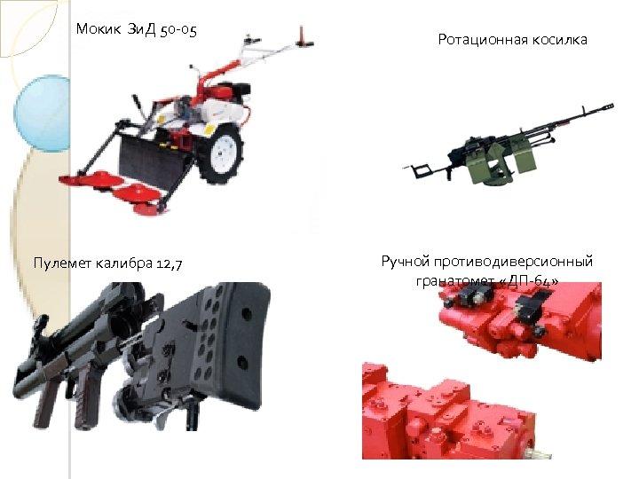 Мокик Зи. Д 50 -05 Пулемет калибра 12, 7 Ротационная косилка Ручной противодиверсионный гранатомет