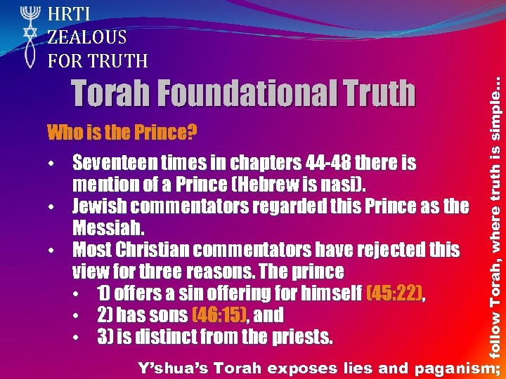 Torah Foundational Truth Who is the Prince? • Seventeen times in chapters 44 -48