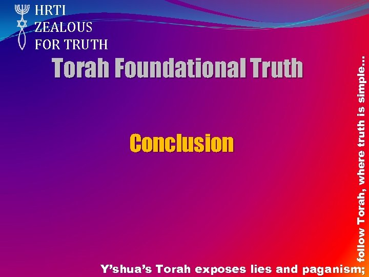 Torah Foundational Truth Conclusion follow Torah, where truth is simple… HRTI ZEALOUS FOR TRUTH