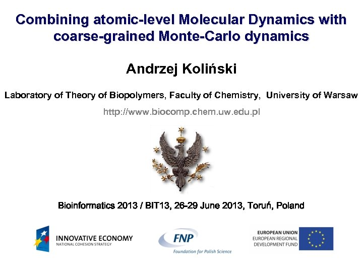 Combining atomic-level Molecular Dynamics with coarse-grained Monte-Carlo dynamics Andrzej Koliński Laboratory of Theory of