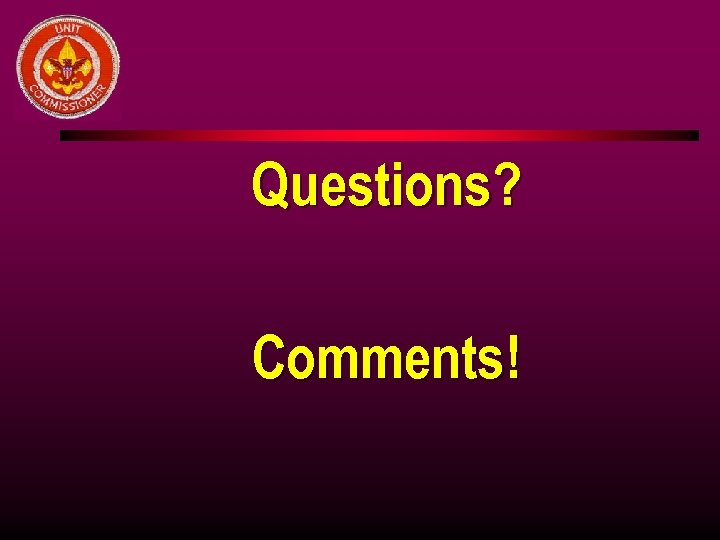 Questions? Comments!