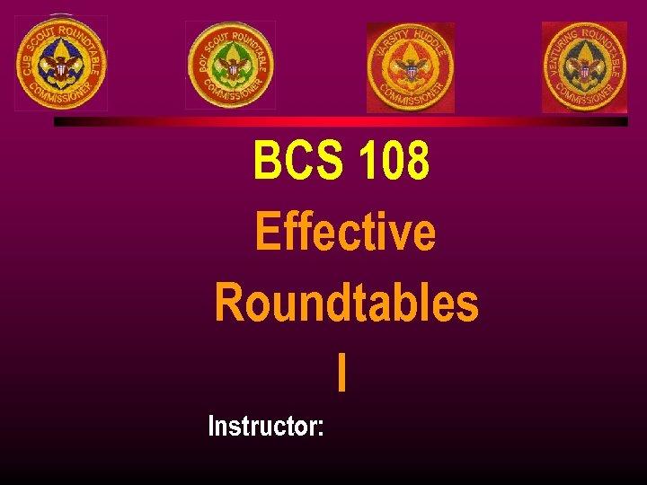 BCS 108 Effective Roundtables I Instructor: