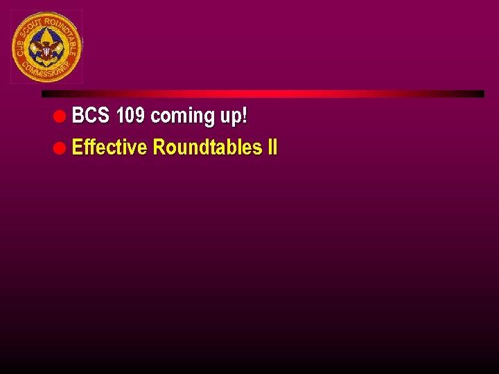 l BCS 109 coming up! l Effective Roundtables II