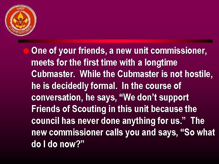 l One of your friends, a new unit commissioner, meets for the first time