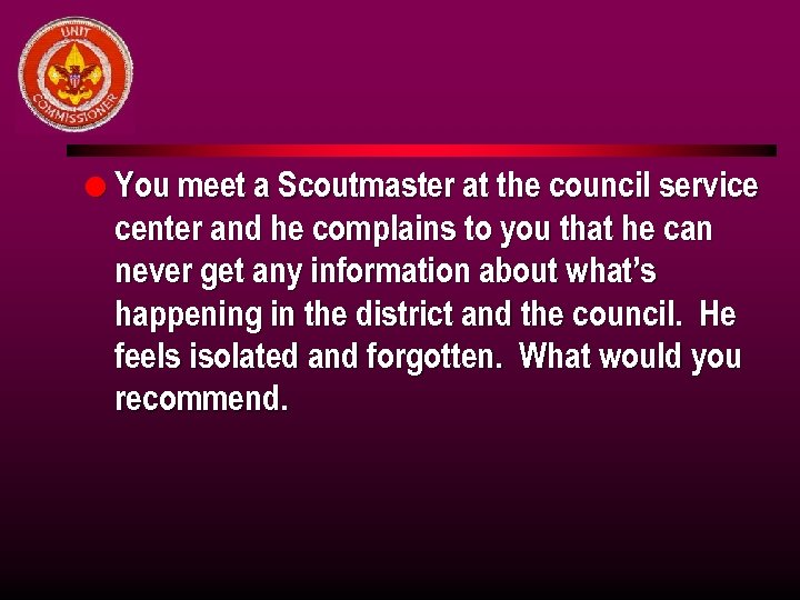 l You meet a Scoutmaster at the council service center and he complains to